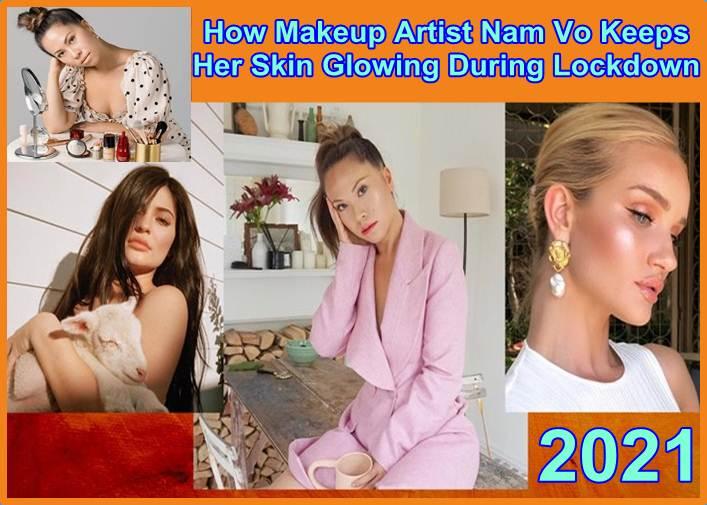 How Makeup Artist Nam Vo Keeps Her Skin Glowing During Lockdown